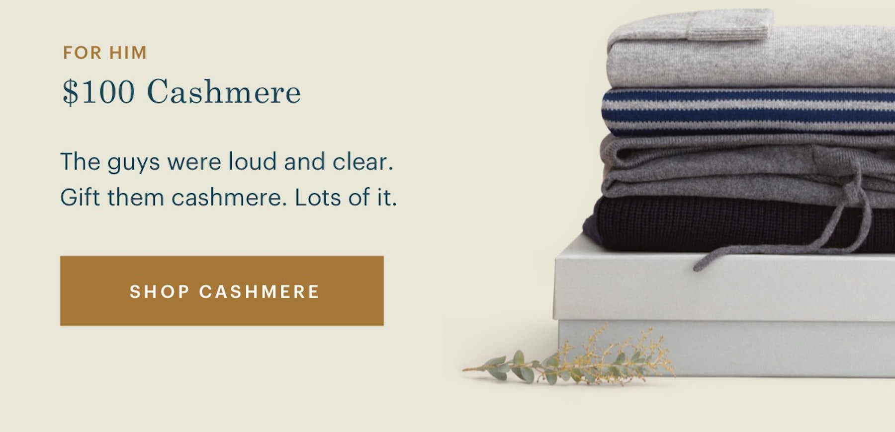 $100 Cashmere. The guys were loud and clear. Gift them cashmere. Lots of it.
